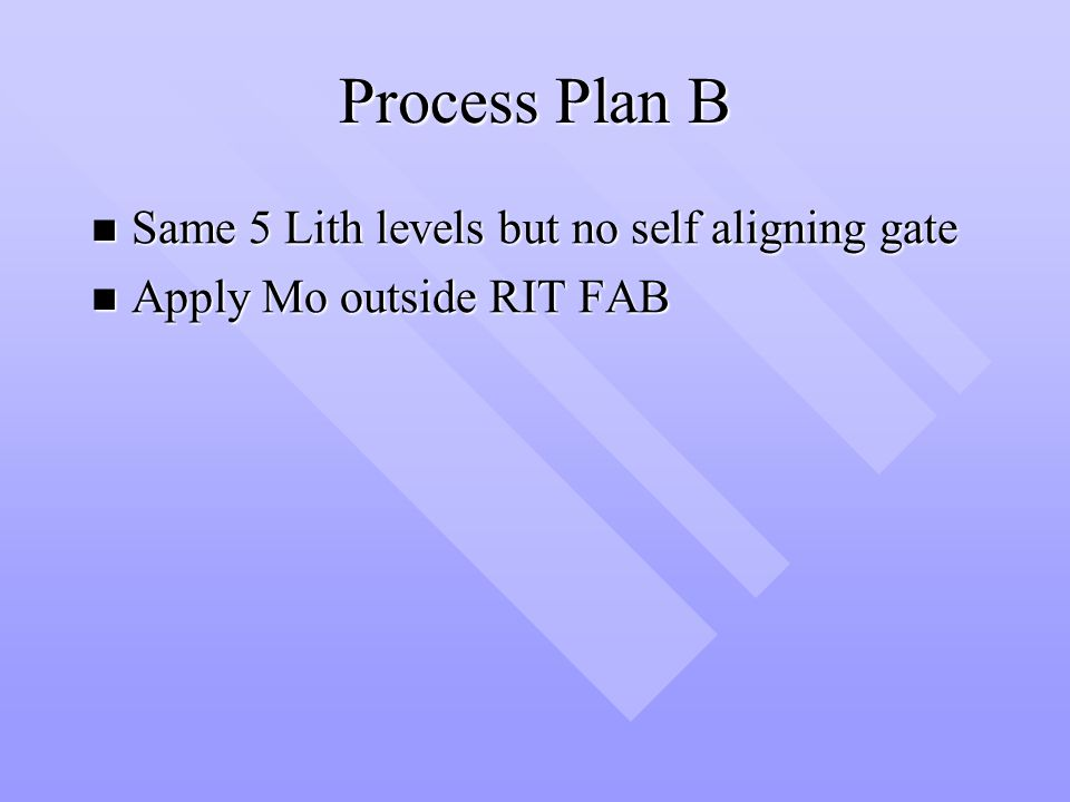 Process Plan B Same 5 Lith levels but no self aligning gate Same 5 Lith levels but no self aligning gate Apply Mo outside RIT FAB Apply Mo outside RIT FAB