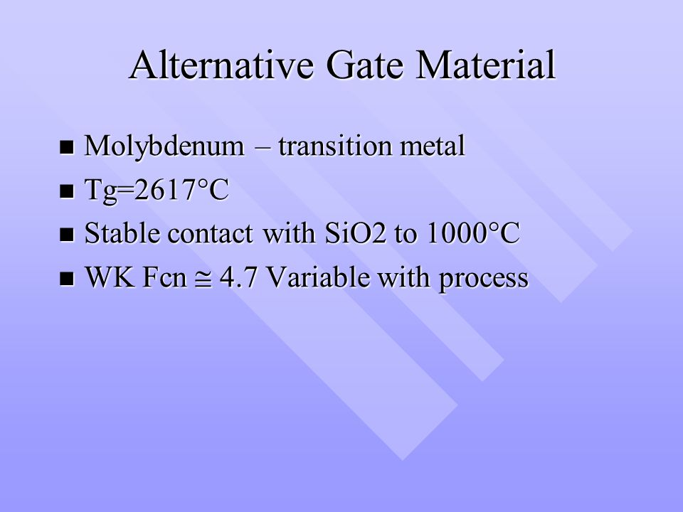Alternative Gate Material Molybdenum – transition metal Molybdenum – transition metal Tg=2617°C Tg=2617°C Stable contact with SiO2 to 1000°C Stable contact with SiO2 to 1000°C WK Fcn 4.7 Variable with process WK Fcn 4.7 Variable with process