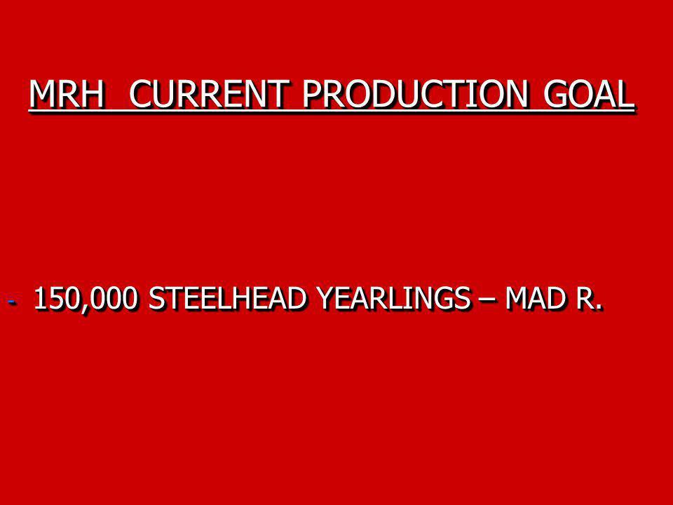 MRH CURRENT PRODUCTION GOAL - 150,000 STEELHEAD YEARLINGS – MAD R.
