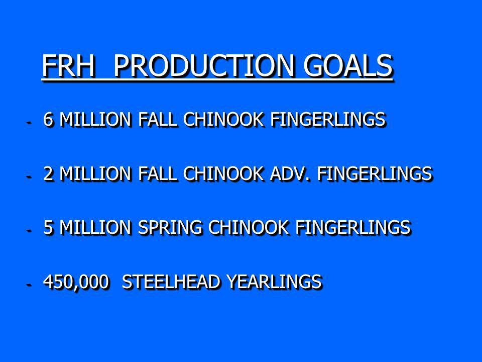 FRH PRODUCTION GOALS - 6 MILLION FALL CHINOOK FINGERLINGS - 2 MILLION FALL CHINOOK ADV.