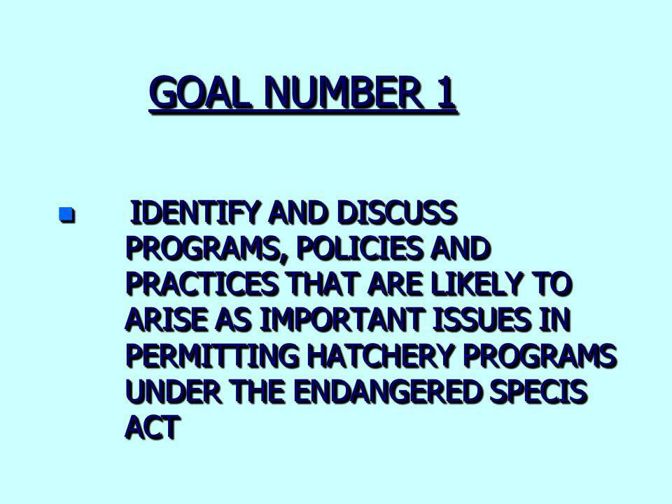 GOAL NUMBER 1 n IDENTIFY AND DISCUSS PROGRAMS, POLICIES AND PRACTICES THAT ARE LIKELY TO ARISE AS IMPORTANT ISSUES IN PERMITTING HATCHERY PROGRAMS UNDER THE ENDANGERED SPECIS ACT