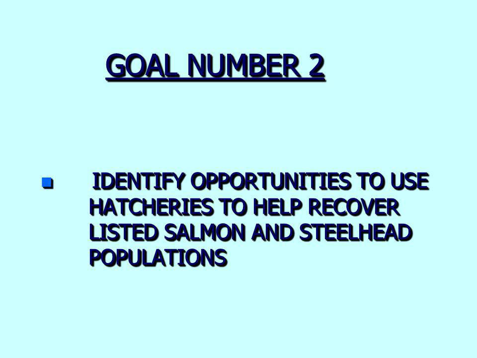 GOAL NUMBER 2 n IDENTIFY OPPORTUNITIES TO USE HATCHERIES TO HELP RECOVER LISTED SALMON AND STEELHEAD POPULATIONS