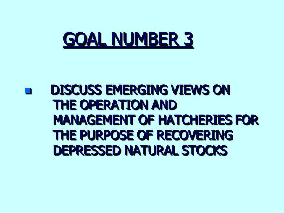 GOAL NUMBER 3 n DISCUSS EMERGING VIEWS ON THE OPERATION AND MANAGEMENT OF HATCHERIES FOR THE PURPOSE OF RECOVERING DEPRESSED NATURAL STOCKS