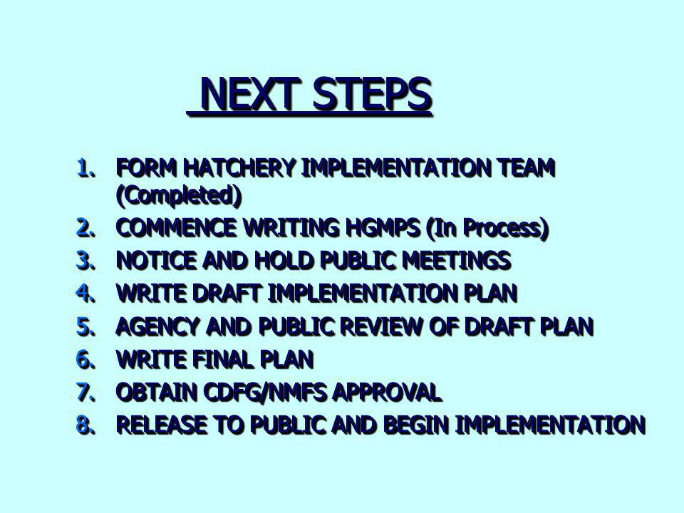 NEXT STEPS NEXT STEPS 1.FORM HATCHERY IMPLEMENTATION TEAM (Completed) 2.COMMENCE WRITING HGMPS (In Process) 3.NOTICE AND HOLD PUBLIC MEETINGS 4.WRITE DRAFT IMPLEMENTATION PLAN 5.AGENCY AND PUBLIC REVIEW OF DRAFT PLAN 6.WRITE FINAL PLAN 7.OBTAIN CDFG/NMFS APPROVAL 8.RELEASE TO PUBLIC AND BEGIN IMPLEMENTATION 1.FORM HATCHERY IMPLEMENTATION TEAM (Completed) 2.COMMENCE WRITING HGMPS (In Process) 3.NOTICE AND HOLD PUBLIC MEETINGS 4.WRITE DRAFT IMPLEMENTATION PLAN 5.AGENCY AND PUBLIC REVIEW OF DRAFT PLAN 6.WRITE FINAL PLAN 7.OBTAIN CDFG/NMFS APPROVAL 8.RELEASE TO PUBLIC AND BEGIN IMPLEMENTATION
