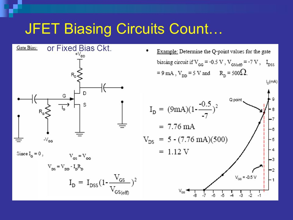 JFET (n-channel) Biasing Circuits For Self Bias Circuit For Fixed Bias Circuit Applying KVL to gate circuit we get and Where, V p =V GS-off & I DSS is
