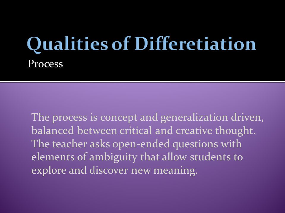 Process The process is concept and generalization driven, balanced between critical and creative thought. The teacher asks open-ended questions with e
