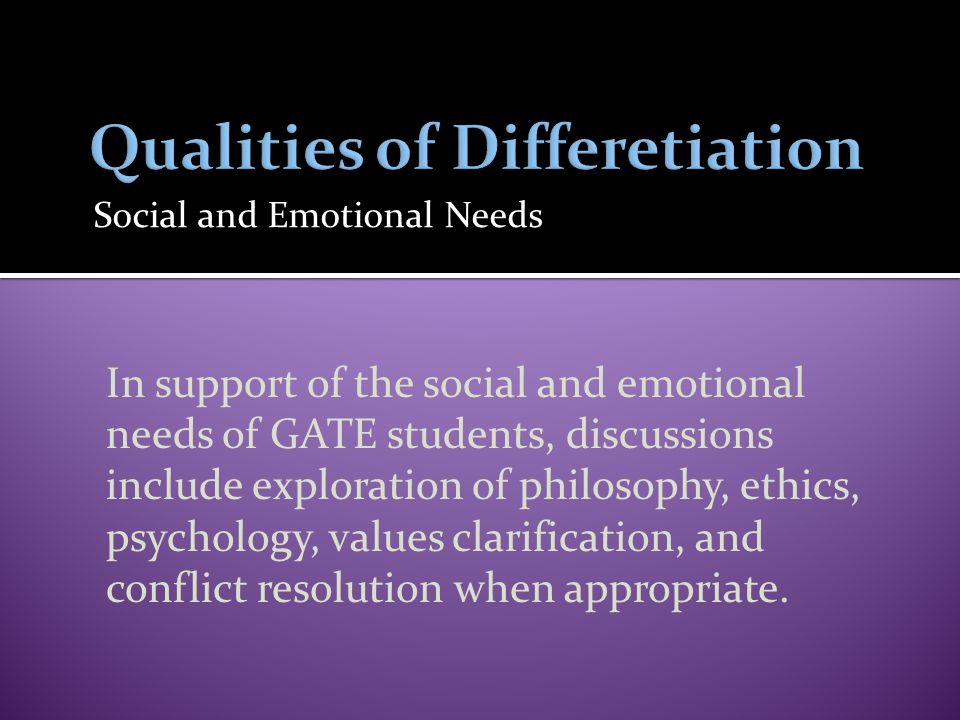 Social and Emotional Needs In support of the social and emotional needs of GATE students, discussions include exploration of philosophy, ethics, psychology, values clarification, and conflict resolution when appropriate.