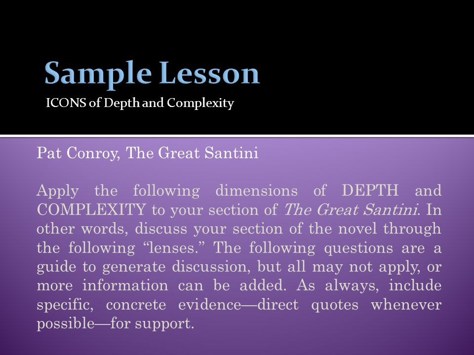 ICONS of Depth and Complexity Pat Conroy, The Great Santini Apply the following dimensions of DEPTH and COMPLEXITY to your section of The Great Santin