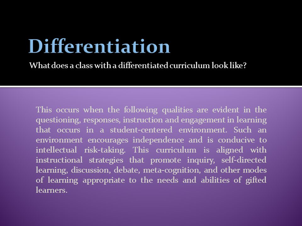 What does a class with a differentiated curriculum look like? This occurs when the following qualities are evident in the questioning, responses, inst