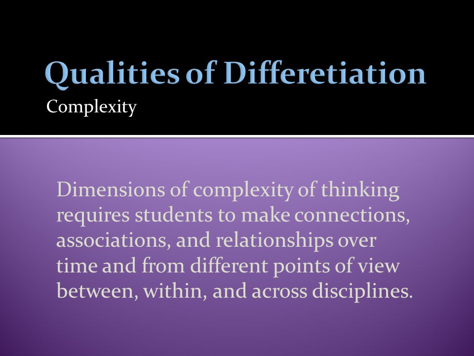 Complexity Dimensions of complexity of thinking requires students to make connections, associations, and relationships over time and from different po