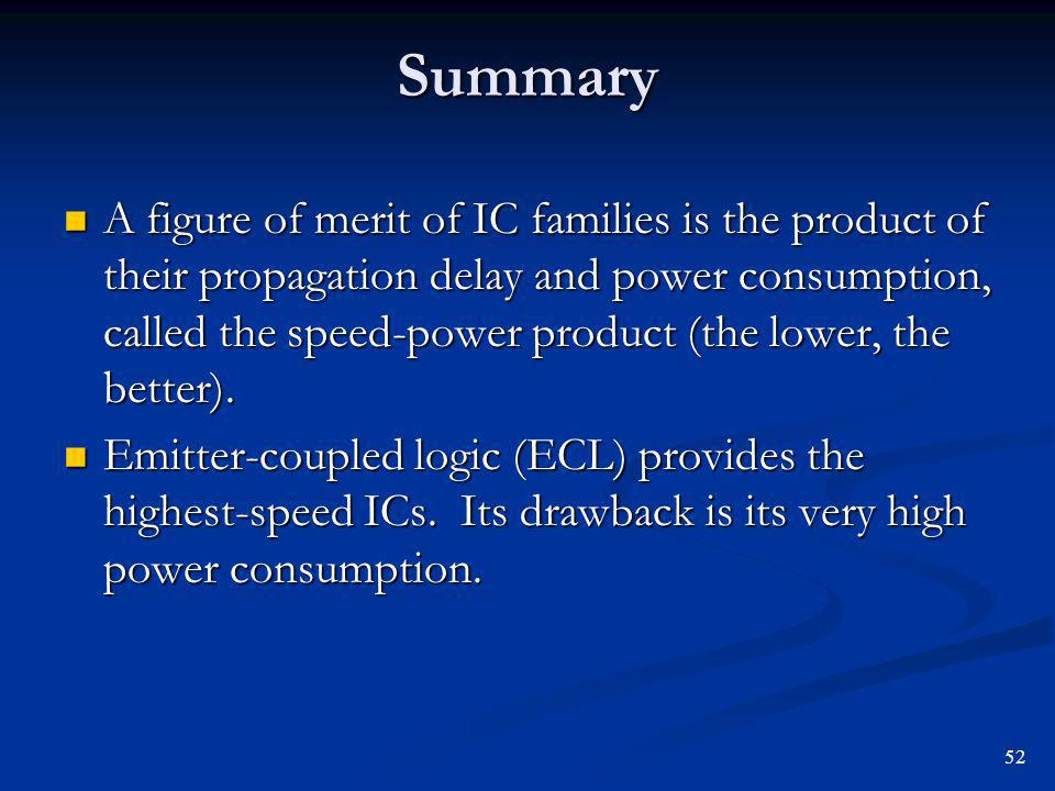 Summary A figure of merit of IC families is the product of their propagation delay and power consumption, called the speed-power product (the lower, t