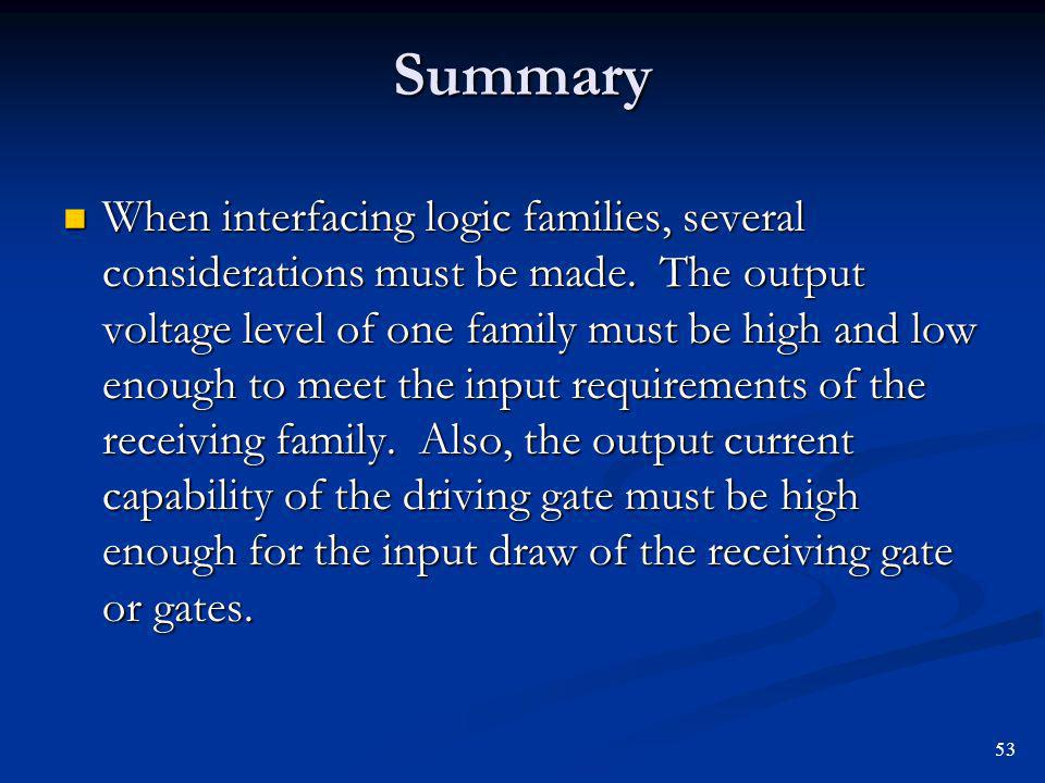 Summary When interfacing logic families, several considerations must be made. The output voltage level of one family must be high and low enough to me