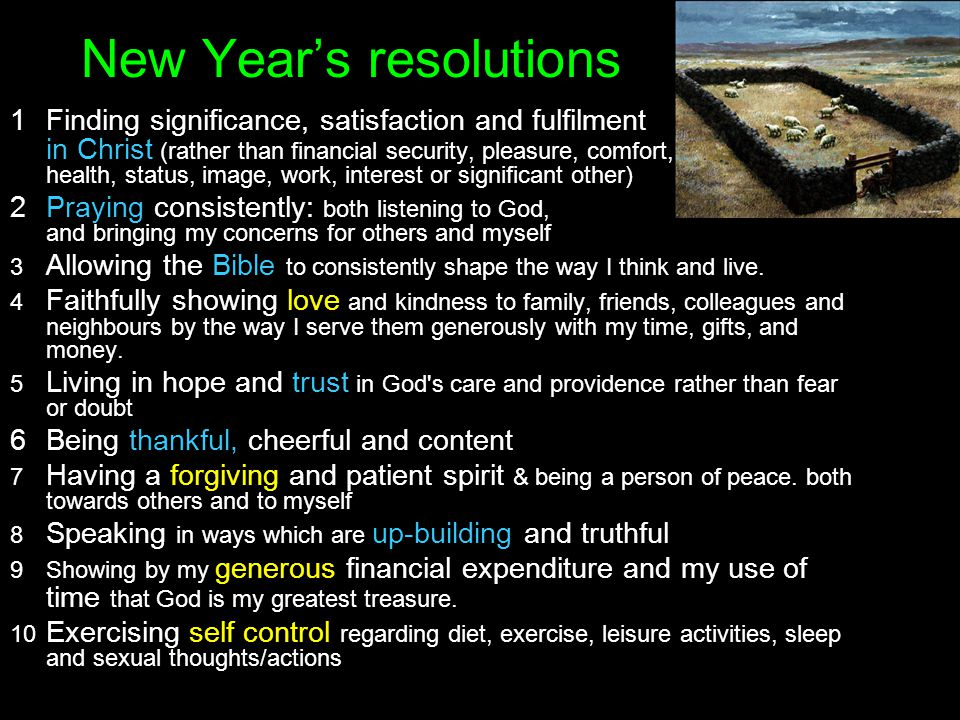 New Years resolutions 1Finding significance, satisfaction and fulfilment in Christ (rather than financial security, pleasure, comfort, health, status, image, work, interest or significant other) 2Praying consistently: both listening to God, and bringing my concerns for others and myself 3 Allowing the Bible to consistently shape the way I think and live.