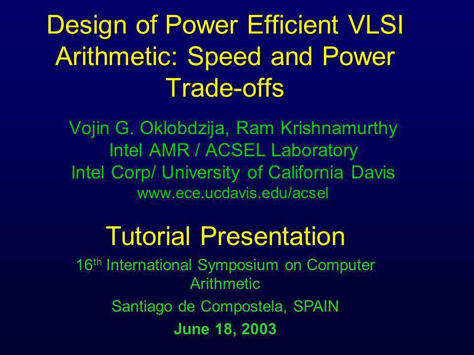 Design of Power Efficient VLSI Arithmetic: Speed and Power Trade-offs Vojin G. Oklobdzija, Ram Krishnamurthy Intel AMR / ACSEL Laboratory Intel Corp/