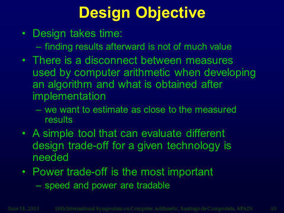 June 18, 200316th International Symposium on Computer Arithmetic, Santiago de Compostela, SPAIN10 Design Objective Design takes time: –finding results afterward is not of much value There is a disconnect between measures used by computer arithmetic when developing an algorithm and what is obtained after implementation –we want to estimate as close to the measured results A simple tool that can evaluate different design trade-off for a given technology is needed Power trade-off is the most important –speed and power are tradable
