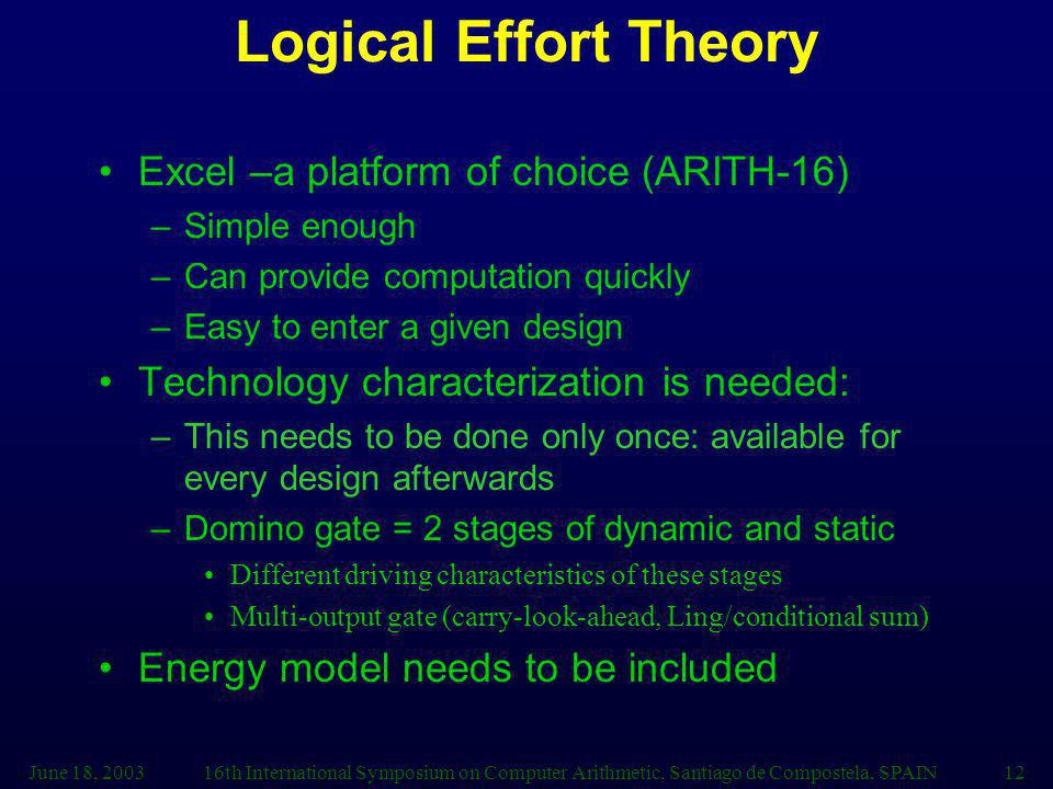 June 18, 200316th International Symposium on Computer Arithmetic, Santiago de Compostela, SPAIN12 Logical Effort Theory Excel –a platform of choice (ARITH-16) –Simple enough –Can provide computation quickly –Easy to enter a given design Technology characterization is needed: –This needs to be done only once: available for every design afterwards –Domino gate = 2 stages of dynamic and static Different driving characteristics of these stages Multi-output gate (carry-look-ahead, Ling/conditional sum) Energy model needs to be included