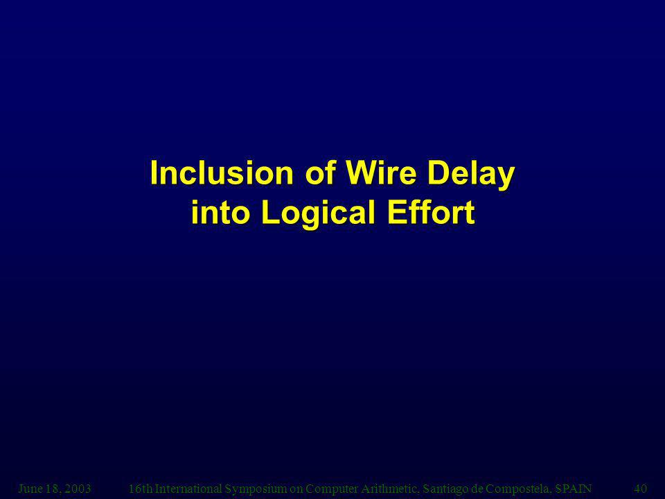 June 18, 200316th International Symposium on Computer Arithmetic, Santiago de Compostela, SPAIN40 Inclusion of Wire Delay into Logical Effort