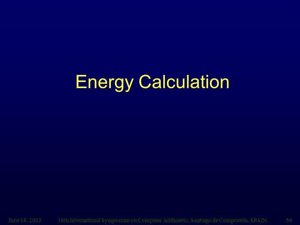 June 18, 200316th International Symposium on Computer Arithmetic, Santiago de Compostela, SPAIN56 Energy Calculation