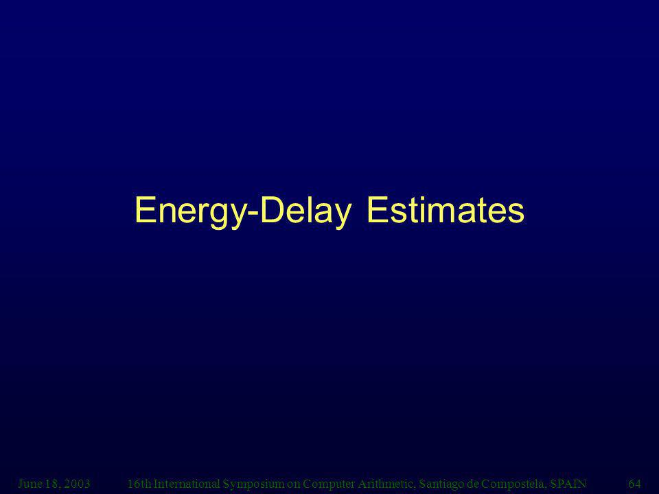 June 18, 200316th International Symposium on Computer Arithmetic, Santiago de Compostela, SPAIN64 Energy-Delay Estimates