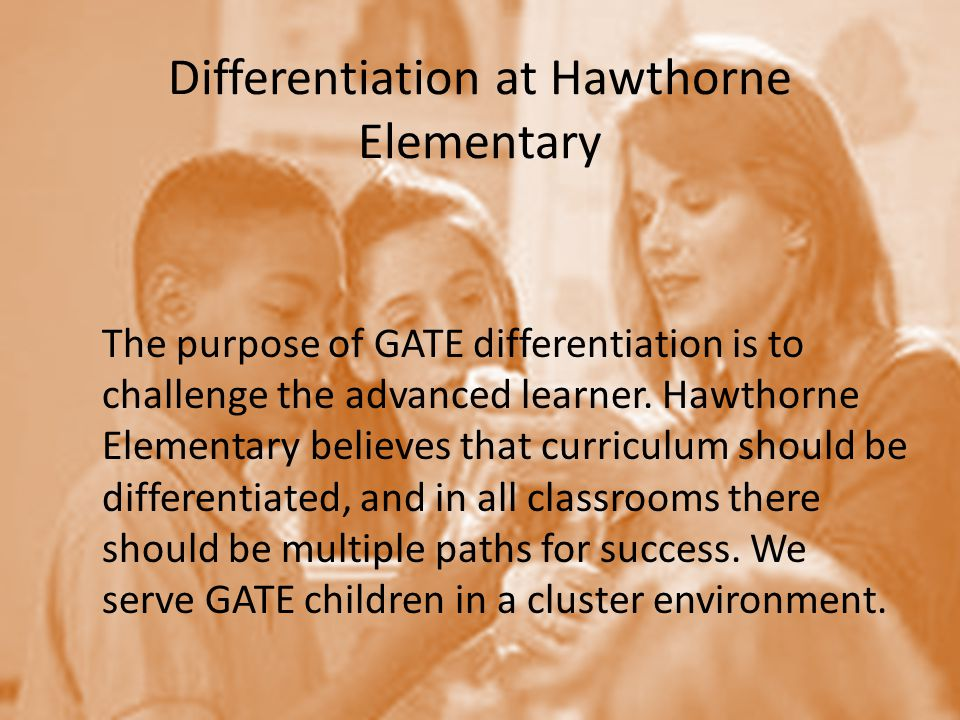 Differentiation at Hawthorne Elementary The purpose of GATE differentiation is to challenge the advanced learner.