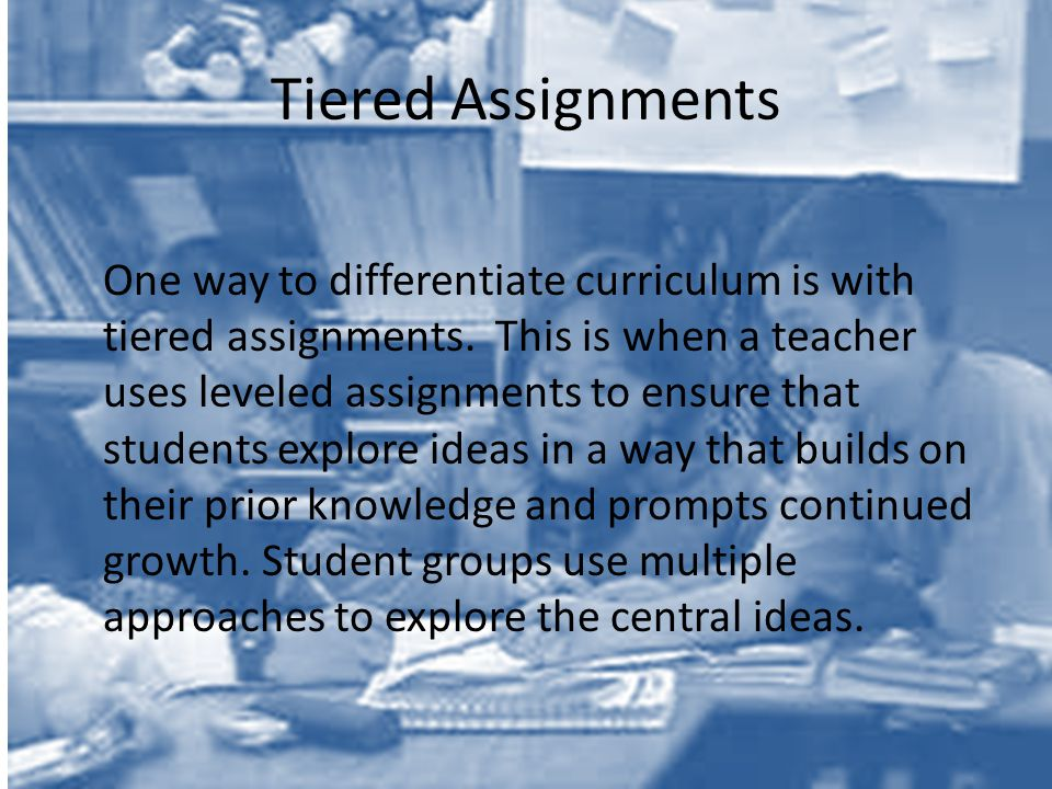 Tiered Assignments One way to differentiate curriculum is with tiered assignments.