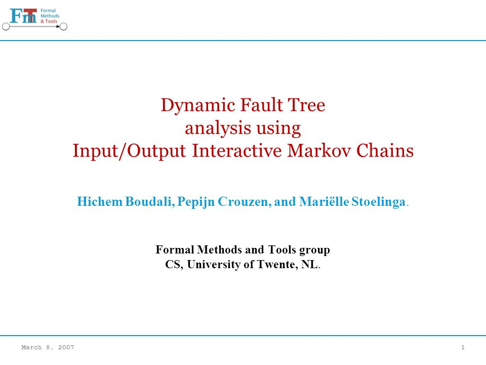 March 8, 20071 Dynamic Fault Tree analysis using Input/Output Interactive Markov Chains Hichem Boudali, Pepijn Crouzen, and Mariëlle Stoelinga.