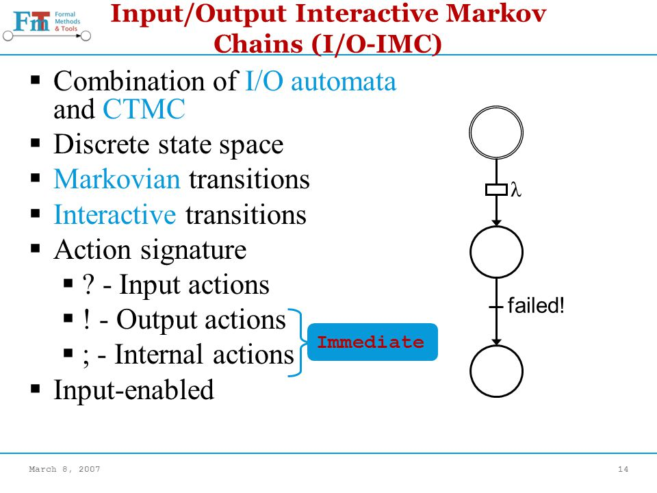 March 8, 200714 Input/Output Interactive Markov Chains (I/O-IMC) Combination of I/O automata and CTMC Discrete state space Markovian transitions Interactive transitions Action signature .