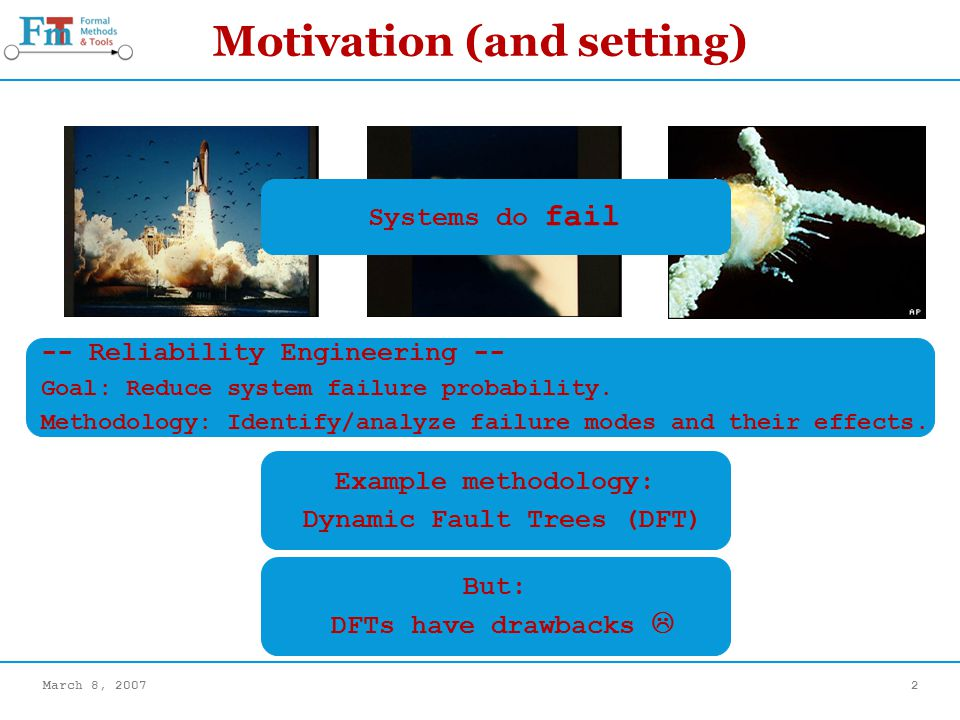March 8, 20072 Motivation (and setting) Systems do fail Example methodology: Dynamic Fault Trees (DFT) -- Reliability Engineering -- Goal: Reduce system failure probability.