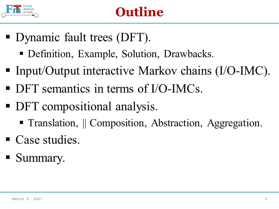 March 8, 20073 Outline Dynamic fault trees (DFT). Definition, Example, Solution, Drawbacks.