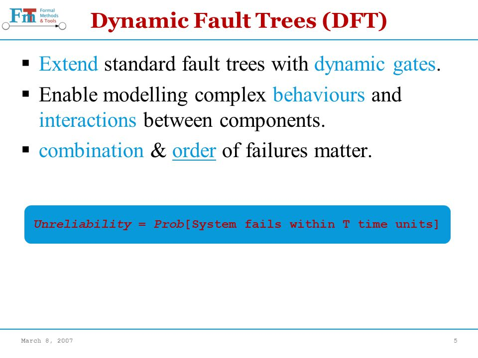 March 8, 20075 Dynamic Fault Trees (DFT) Extend standard fault trees with dynamic gates.