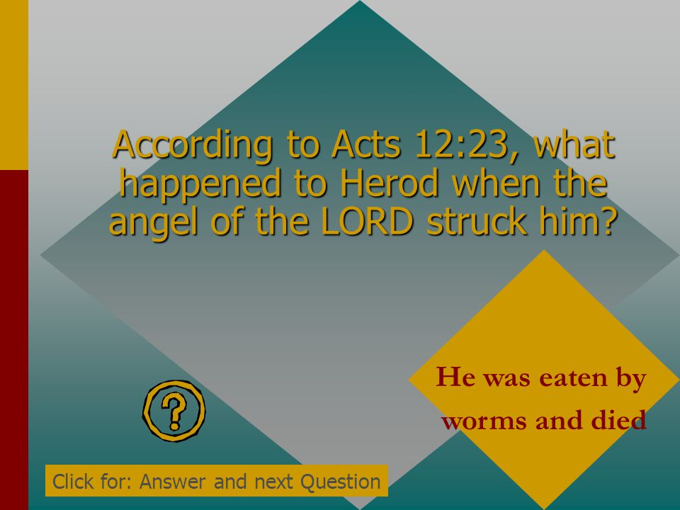 According to Acts 12:23, why did the angel of the LORD strike Herod? He did not give glory to God Click for: Answer and next Question