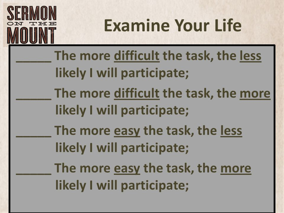 Examine Your Life _____ The more difficult the task, the less likely I will participate; _____ The more difficult the task, the more likely I will participate; _____ The more easy the task, the less likely I will participate; _____ The more easy the task, the more likely I will participate;