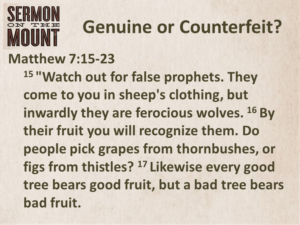 Genuine or Counterfeit. Matthew 7:15-23 15 Watch out for false prophets.