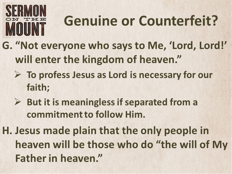 Genuine or Counterfeit. G.Not everyone who says to Me, Lord, Lord.