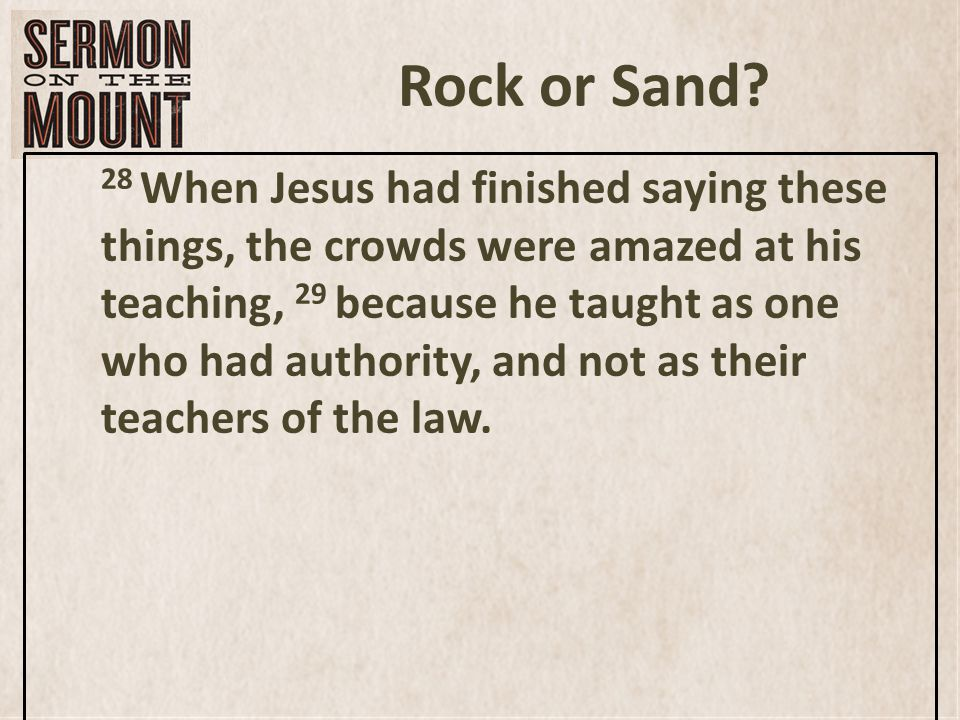 Rock or Sand? 28 When Jesus had finished saying these things, the crowds were amazed at his teaching, 29 because he taught as one who had authority, a