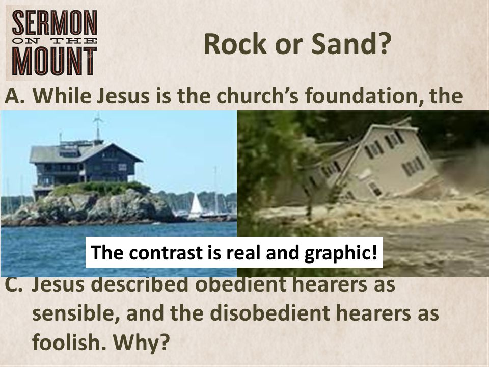 Rock or Sand? A.While Jesus is the churchs foundation, the two foundations represent doing (or not doing)what Jesus commanded us to do. B.Jesus contra
