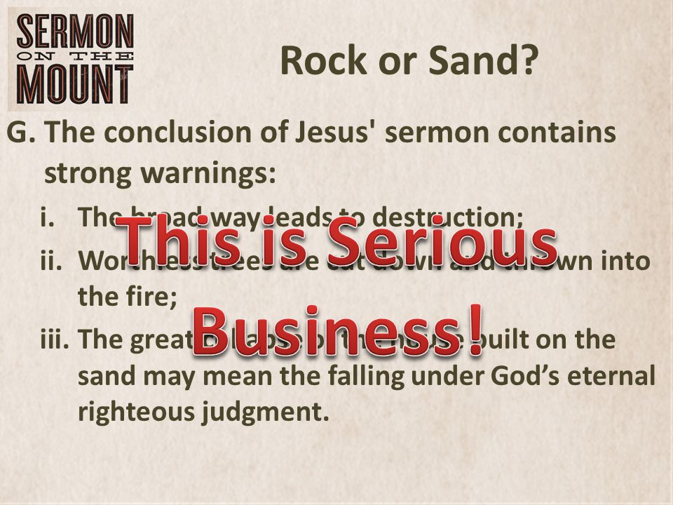 Rock or Sand? G.The conclusion of Jesus' sermon contains strong warnings: i.The broad way leads to destruction; ii.Worthless trees are cut down and th