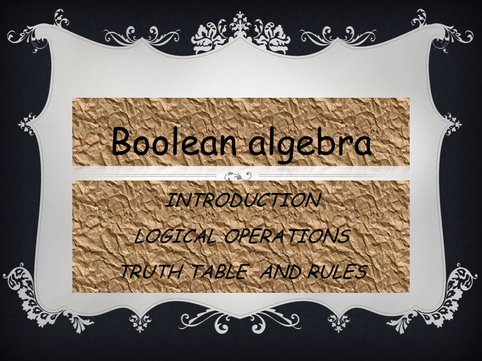 INTRODUCTION 1854: Logical algebra was published by George Boole known today as Boolean Algebra Its a convenient way and systematic way of expressing and analyzing the operation of logic circuits.