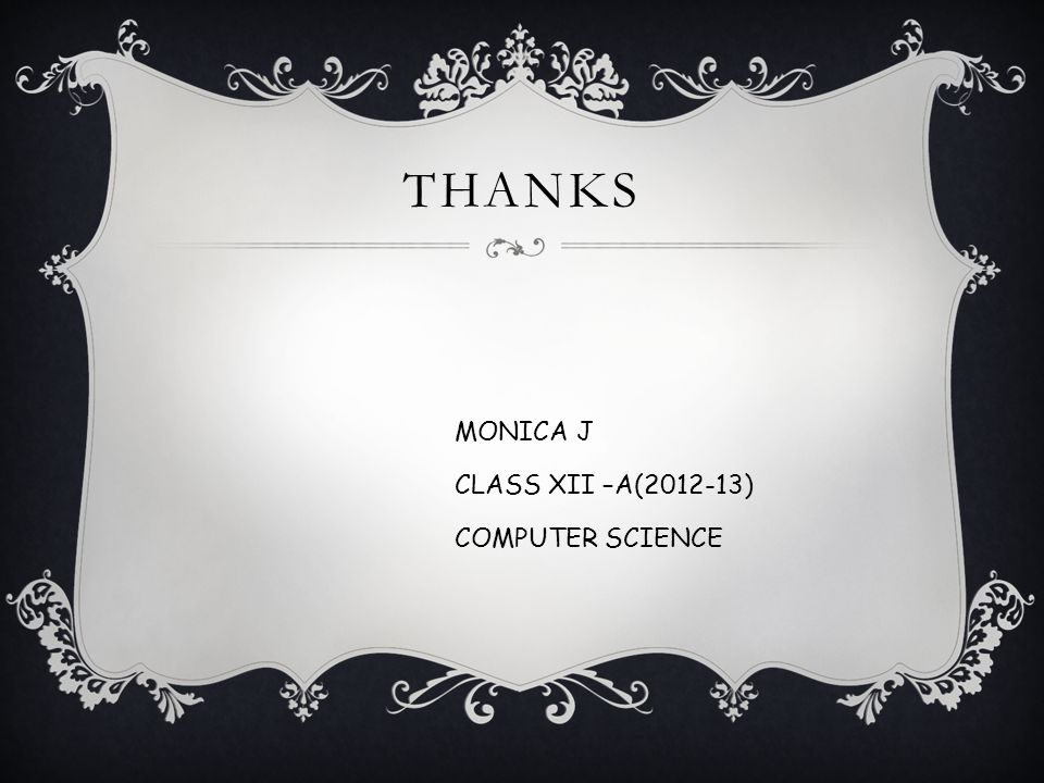 THANKS MONICA J CLASS XII –A(2012-13) COMPUTER SCIENCE