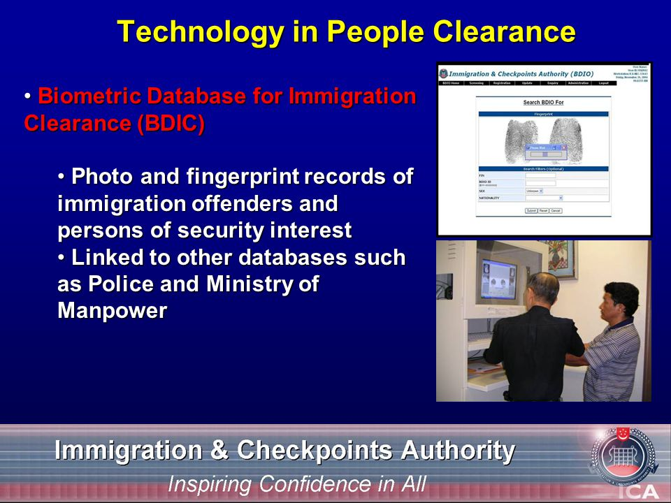 Technology in People Clearance Biometric Database for Immigration Clearance (BDIC) Biometric Database for Immigration Clearance (BDIC) Photo and fingerprint records of immigration offenders and persons of security interest Photo and fingerprint records of immigration offenders and persons of security interest Linked to other databases such as Police and Ministry of Manpower Linked to other databases such as Police and Ministry of Manpower