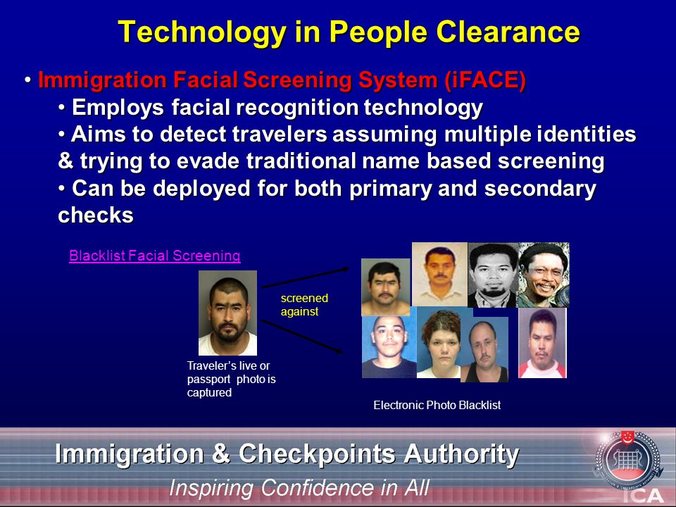 Technology in People Clearance Immigration Facial Screening System (iFACE) Immigration Facial Screening System (iFACE) Employs facial recognition technology Employs facial recognition technology Aims to detect travelers assuming multiple identities & trying to evade traditional name based screening Aims to detect travelers assuming multiple identities & trying to evade traditional name based screening Can be deployed for both primary and secondary checks Can be deployed for both primary and secondary checks Blacklist Facial Screening screened against Travelers live or passport photo is captured Electronic Photo Blacklist