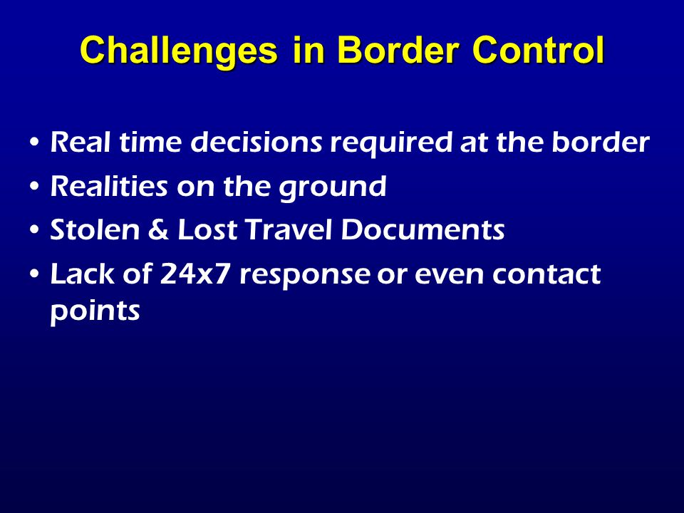 Real time decisions required at the border Realities on the ground Stolen & Lost Travel Documents Lack of 24x7 response or even contact points Challenges in Border Control