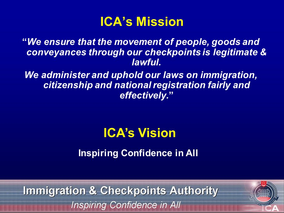 ICAs Mission We ensure that the movement of people, goods and conveyances through our checkpoints is legitimate & lawful.