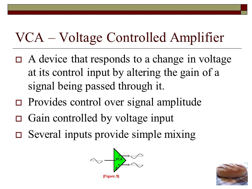 VCA – Voltage Controlled Amplifier A device that responds to a change in voltage at its control input by altering the gain of a signal being passed through it.