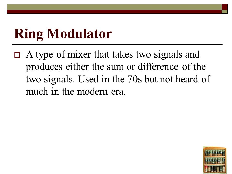 Ring Modulator A type of mixer that takes two signals and produces either the sum or difference of the two signals.
