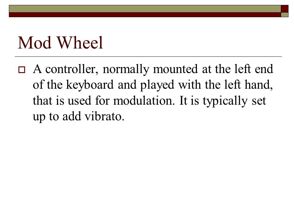 Mod Wheel A controller, normally mounted at the left end of the keyboard and played with the left hand, that is used for modulation.