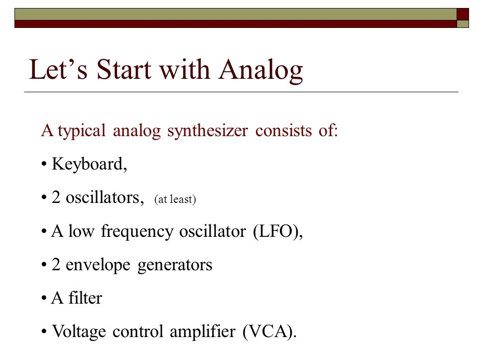 Lets Start with Analog A typical analog synthesizer consists of: Keyboard, 2 oscillators, (at least) A low frequency oscillator (LFO), 2 envelope generators A filter Voltage control amplifier (VCA).