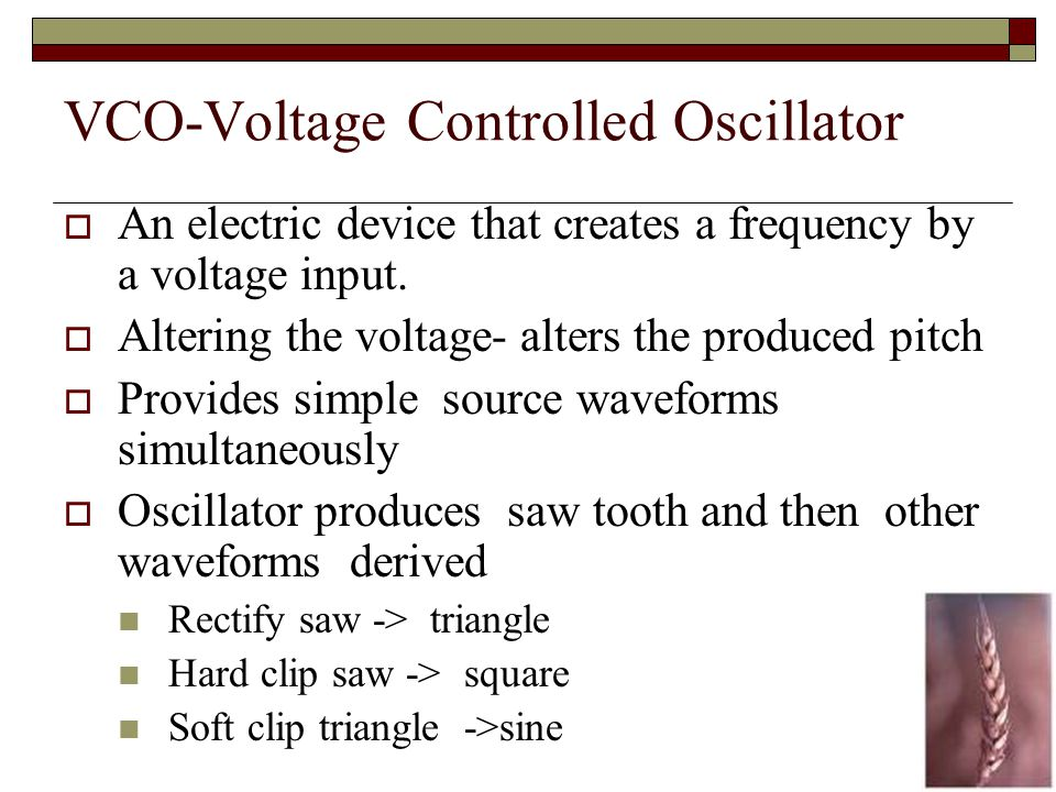 VCO-Voltage Controlled Oscillator An electric device that creates a frequency by a voltage input.