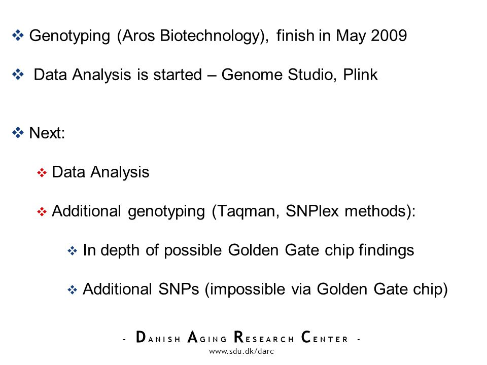 - D A N I S H A G I N G R E S E A R C H C E N T E R - www.sdu.dk/darc Genotyping (Aros Biotechnology), finish in May 2009 Data Analysis is started – Genome Studio, Plink Next: Data Analysis Additional genotyping (Taqman, SNPlex methods): In depth of possible Golden Gate chip findings Additional SNPs (impossible via Golden Gate chip)
