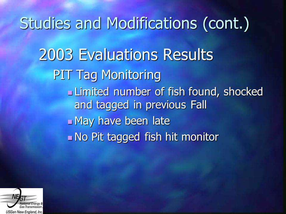 Studies and Modifications (cont.) 2003 Evaluations Results PIT Tag Monitoring Limited number of fish found, shocked and tagged in previous Fall Limited number of fish found, shocked and tagged in previous Fall May have been late May have been late No Pit tagged fish hit monitor No Pit tagged fish hit monitor